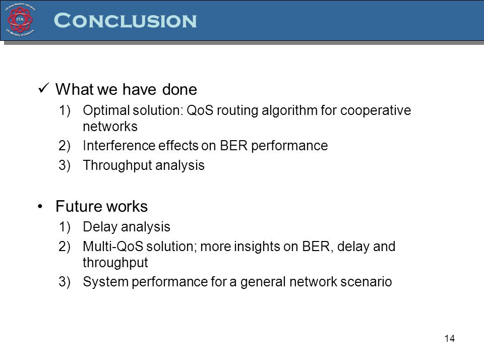 Conclusion 14 What we have done 1)Optimal solution: QoS routing algorithm for cooperative networks 2)Interference effects on BER performance 3)Throughput analysis Future works 1)Delay analysis 2)Multi-QoS solution; more insights on BER, delay and throughput 3)System performance for a general network scenario