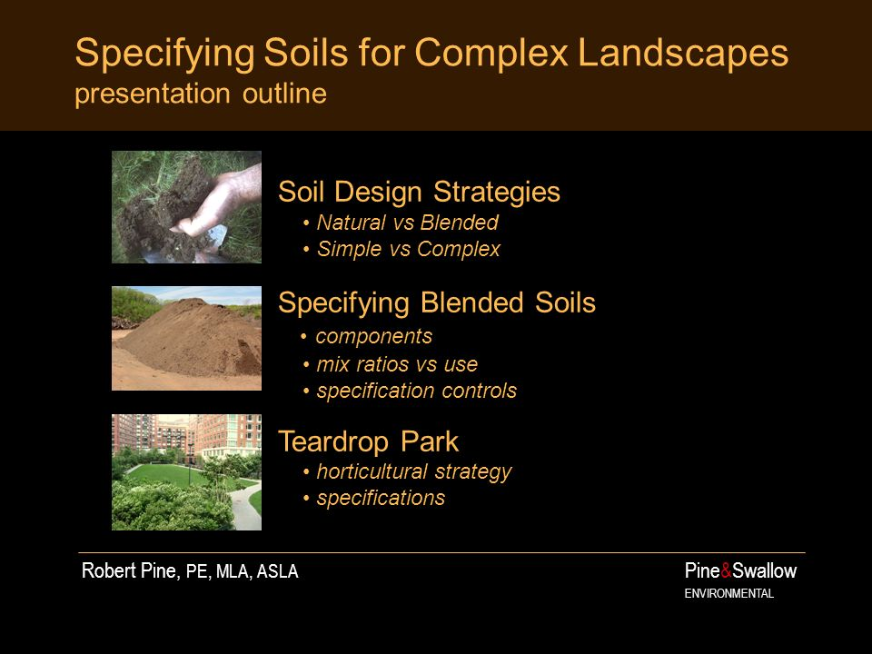 Specifying Soils for Complex Landscapes presentation outline Pine&Swallow ENVIRONMENTAL Soil Design Strategies Natural vs Blended Simple vs Complex Specifying Blended Soils components mix ratios vs use specification controls Teardrop Park horticultural strategy specifications Robert Pine, PE, MLA, ASLA