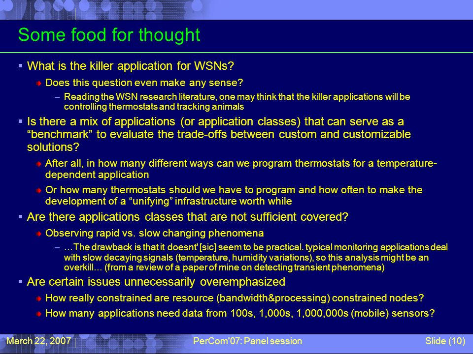 March 22, 2007PerCom'07: Panel sessionSlide (10) Some food for thought What is the killer application for WSNs? Does this question even make any sense