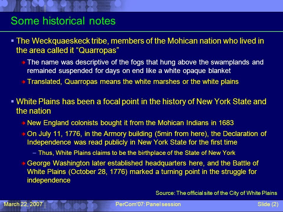 March 22, 2007PerCom 07: Panel sessionSlide (2) Some historical notes The Weckquaeskeck tribe, members of the Mohican nation who lived in the area called it Quarropas The name was descriptive of the fogs that hung above the swamplands and remained suspended for days on end like a white opaque blanket Translated, Quarropas means the white marshes or the white plains White Plains has been a focal point in the history of New York State and the nation New England colonists bought it from the Mohican Indians in 1683 On July 11, 1776, in the Armory building (5min from here), the Declaration of Independence was read publicly in New York State for the first time –Thus, White Plains claims to be the birthplace of the State of New York George Washington later established headquarters here, and the Battle of White Plains (October 28, 1776) marked a turning point in the struggle for independence Source: The official site of the City of White Plains