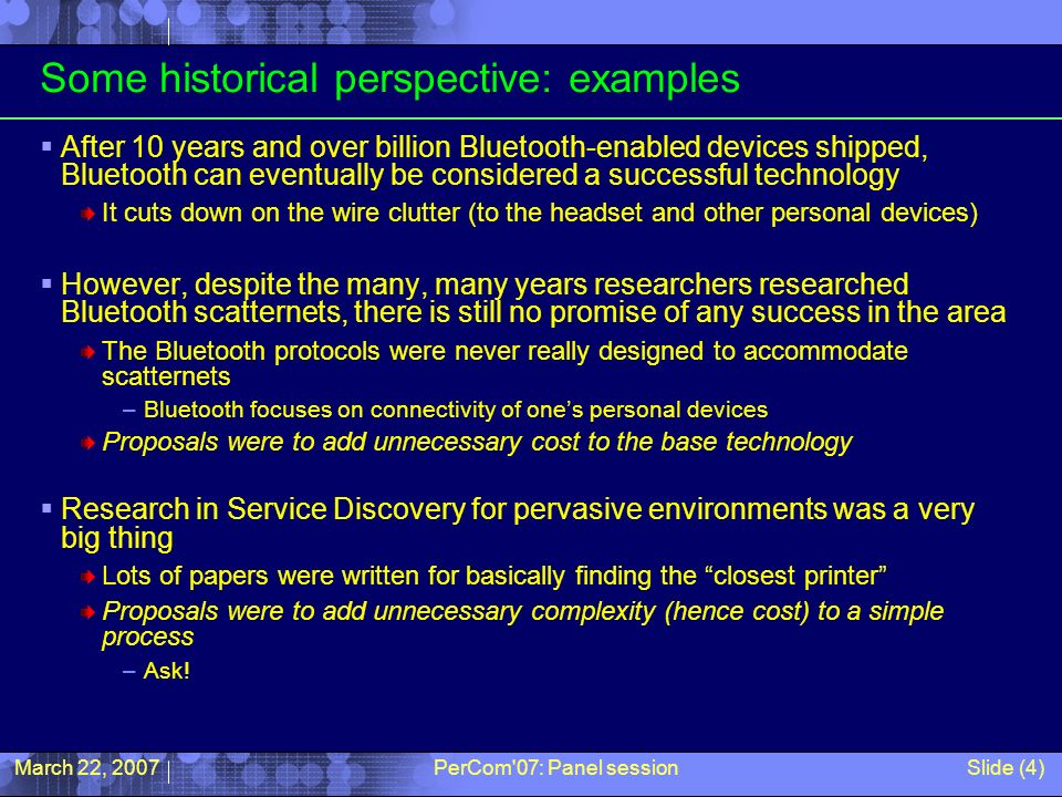 March 22, 2007PerCom 07: Panel sessionSlide (4) Some historical perspective: examples After 10 years and over billion Bluetooth-enabled devices shipped, Bluetooth can eventually be considered a successful technology It cuts down on the wire clutter (to the headset and other personal devices) However, despite the many, many years researchers researched Bluetooth scatternets, there is still no promise of any success in the area The Bluetooth protocols were never really designed to accommodate scatternets –Bluetooth focuses on connectivity of ones personal devices Proposals were to add unnecessary cost to the base technology Research in Service Discovery for pervasive environments was a very big thing Lots of papers were written for basically finding the closest printer Proposals were to add unnecessary complexity (hence cost) to a simple process –Ask!