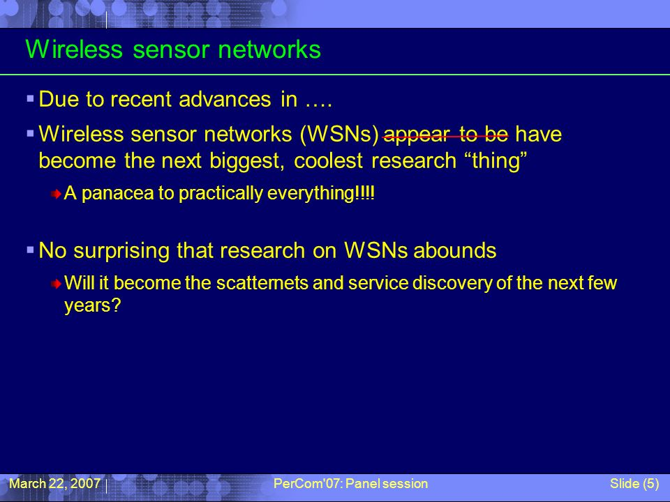 March 22, 2007PerCom'07: Panel sessionSlide (5) Wireless sensor networks Due to recent advances in …. Wireless sensor networks (WSNs) appear to be hav