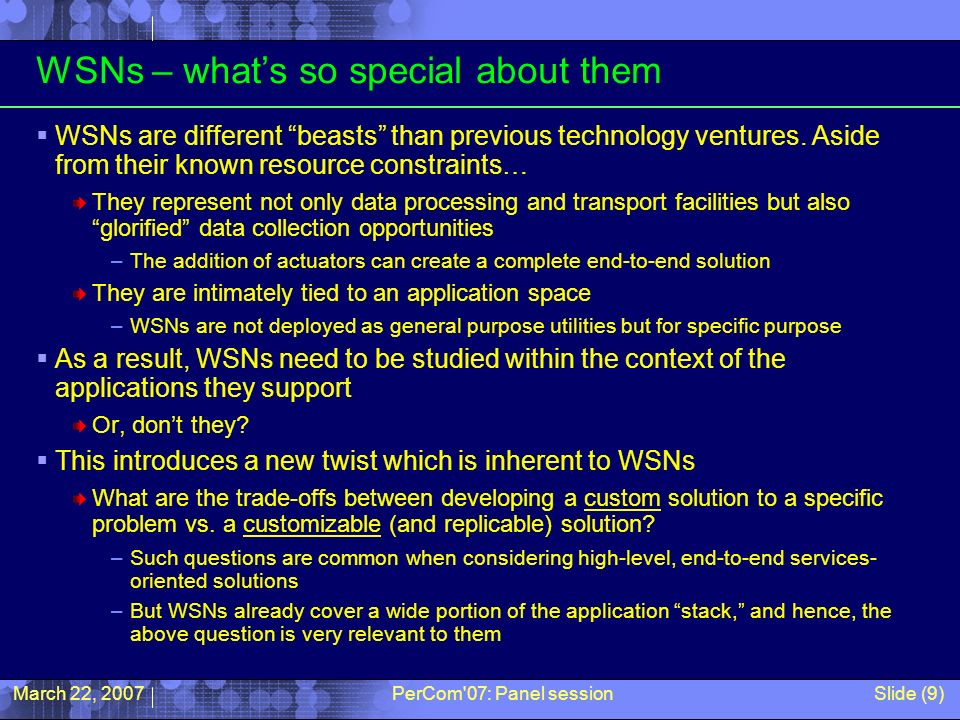 March 22, 2007PerCom 07: Panel sessionSlide (9) WSNs – whats so special about them WSNs are different beasts than previous technology ventures.