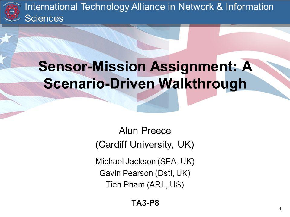 1 Sensor-Mission Assignment: A Scenario-Driven Walkthrough Alun Preece (Cardiff University, UK) Michael Jackson (SEA, UK) Gavin Pearson (Dstl, UK) Tie