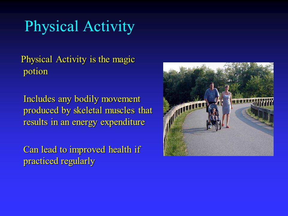 Physical Activity Physical Activity is the magic potion Physical Activity is the magic potion Includes any bodily movement produced by skeletal muscles that results in an energy expenditure Can lead to improved health if practiced regularly