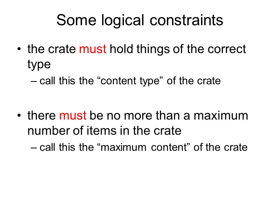 Some logical constraints the crate must hold things of the correct type –call this the content type of the crate there must be no more than a maximum number of items in the crate –call this the maximum content of the crate