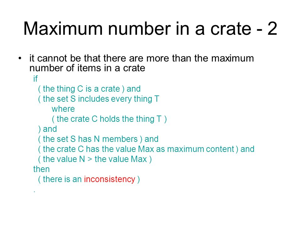 Maximum number in a crate - 2 it cannot be that there are more than the maximum number of items in a crate if ( the thing C is a crate ) and ( the set S includes every thing T where ( the crate C holds the thing T ) ) and ( the set S has N members ) and ( the crate C has the value Max as maximum content ) and ( the value N > the value Max ) then ( there is an inconsistency ).