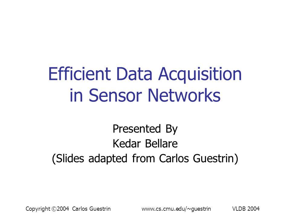 Copyright ©2004 Carlos Guestrin www.cs.cmu.edu/~guestrin VLDB 2004 Efficient Data Acquisition in Sensor Networks Presented By Kedar Bellare (Slides adapted from Carlos Guestrin)