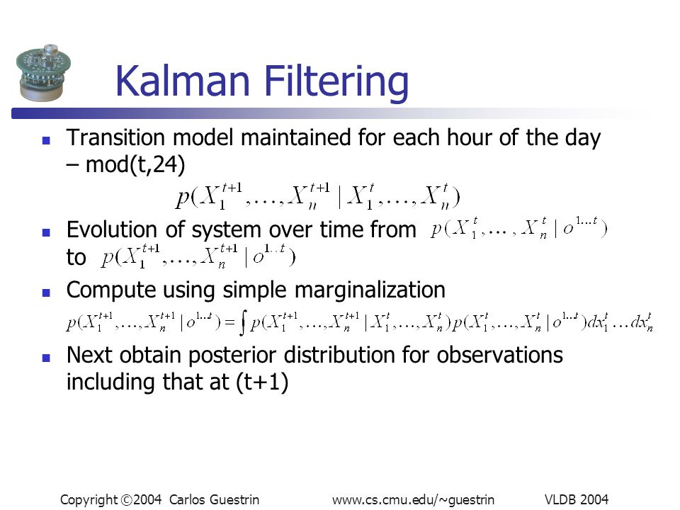 Copyright ©2004 Carlos Guestrin www.cs.cmu.edu/~guestrin VLDB 2004 Kalman Filtering Transition model maintained for each hour of the day – mod(t,24) Evolution of system over time from to Compute using simple marginalization Next obtain posterior distribution for observations including that at (t+1)