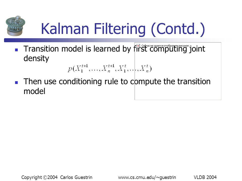 Copyright ©2004 Carlos Guestrin www.cs.cmu.edu/~guestrin VLDB 2004 Kalman Filtering (Contd.) Transition model is learned by first computing joint density Then use conditioning rule to compute the transition model