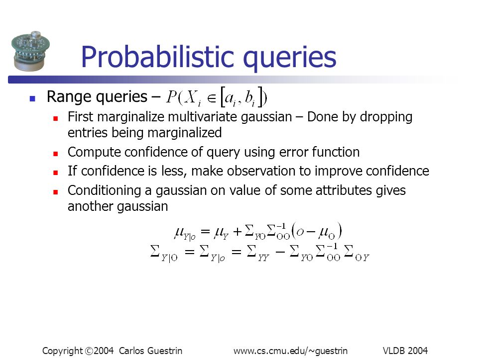 Copyright ©2004 Carlos Guestrin www.cs.cmu.edu/~guestrin VLDB 2004 Probabilistic queries Range queries – First marginalize multivariate gaussian – Done by dropping entries being marginalized Compute confidence of query using error function If confidence is less, make observation to improve confidence Conditioning a gaussian on value of some attributes gives another gaussian