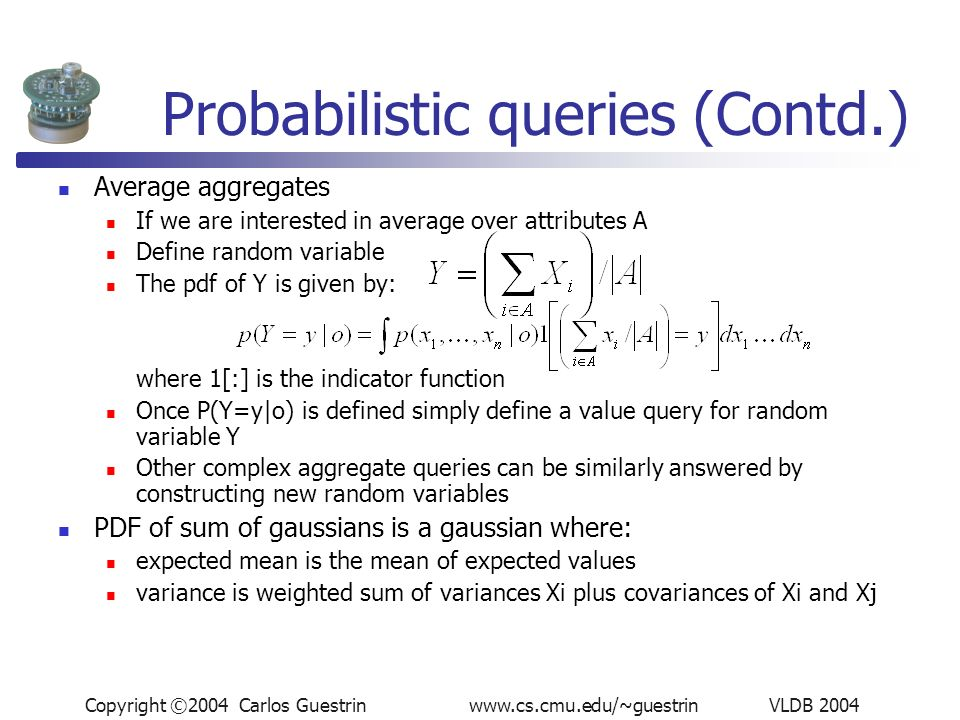Copyright ©2004 Carlos Guestrin www.cs.cmu.edu/~guestrin VLDB 2004 Probabilistic queries (Contd.) Average aggregates If we are interested in average over attributes A Define random variable The pdf of Y is given by: where 1[:] is the indicator function Once P(Y=y|o) is defined simply define a value query for random variable Y Other complex aggregate queries can be similarly answered by constructing new random variables PDF of sum of gaussians is a gaussian where: expected mean is the mean of expected values variance is weighted sum of variances Xi plus covariances of Xi and Xj