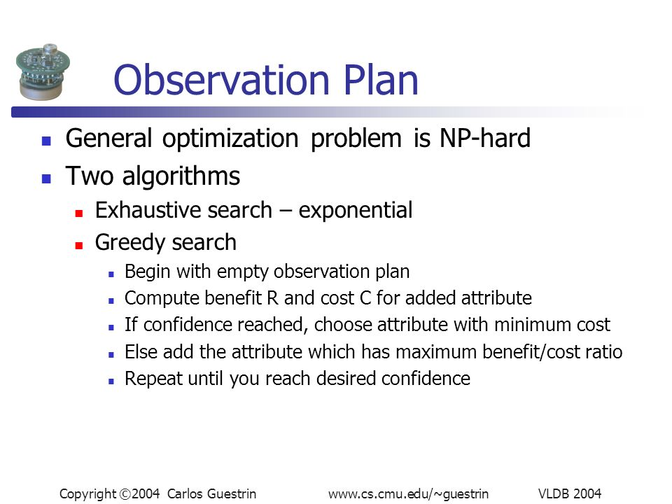 Copyright ©2004 Carlos Guestrin www.cs.cmu.edu/~guestrin VLDB 2004 Observation Plan General optimization problem is NP-hard Two algorithms Exhaustive search – exponential Greedy search Begin with empty observation plan Compute benefit R and cost C for added attribute If confidence reached, choose attribute with minimum cost Else add the attribute which has maximum benefit/cost ratio Repeat until you reach desired confidence
