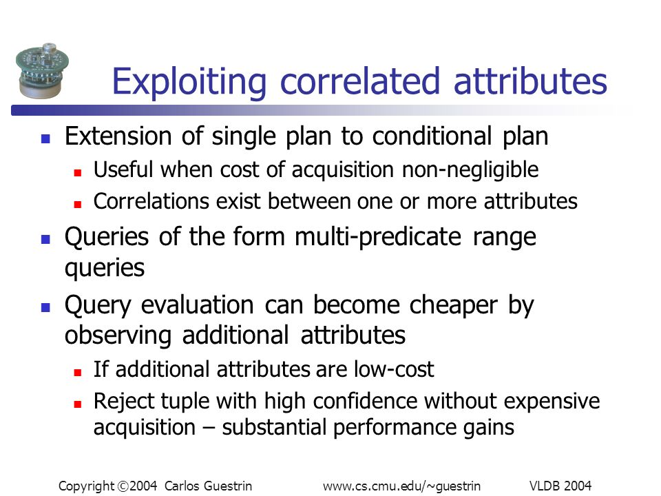 Copyright ©2004 Carlos Guestrin www.cs.cmu.edu/~guestrin VLDB 2004 Exploiting correlated attributes Extension of single plan to conditional plan Useful when cost of acquisition non-negligible Correlations exist between one or more attributes Queries of the form multi-predicate range queries Query evaluation can become cheaper by observing additional attributes If additional attributes are low-cost Reject tuple with high confidence without expensive acquisition – substantial performance gains