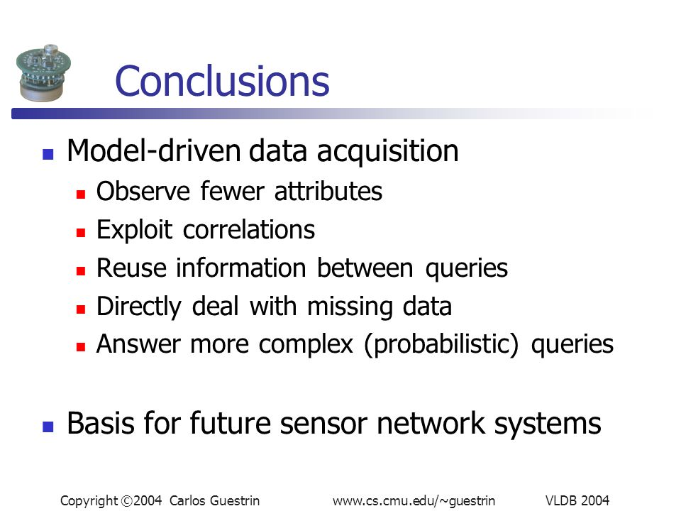 Copyright ©2004 Carlos Guestrin www.cs.cmu.edu/~guestrin VLDB 2004 Conclusions Model-driven data acquisition Observe fewer attributes Exploit correlations Reuse information between queries Directly deal with missing data Answer more complex (probabilistic) queries Basis for future sensor network systems