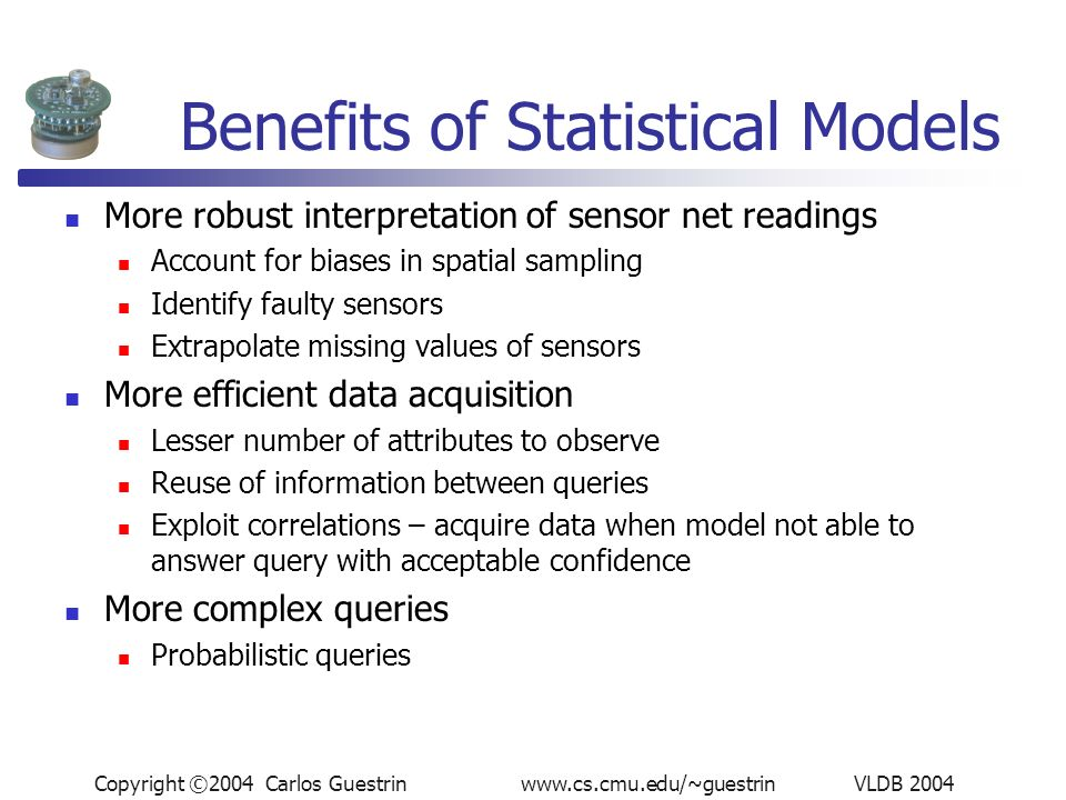 Copyright ©2004 Carlos Guestrin www.cs.cmu.edu/~guestrin VLDB 2004 Benefits of Statistical Models More robust interpretation of sensor net readings Account for biases in spatial sampling Identify faulty sensors Extrapolate missing values of sensors More efficient data acquisition Lesser number of attributes to observe Reuse of information between queries Exploit correlations – acquire data when model not able to answer query with acceptable confidence More complex queries Probabilistic queries