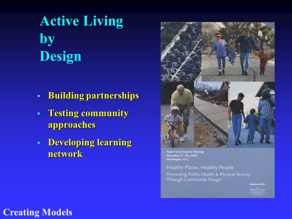 Active Living by Design Building partnerships Testing community approaches Developing learning network Creating Models