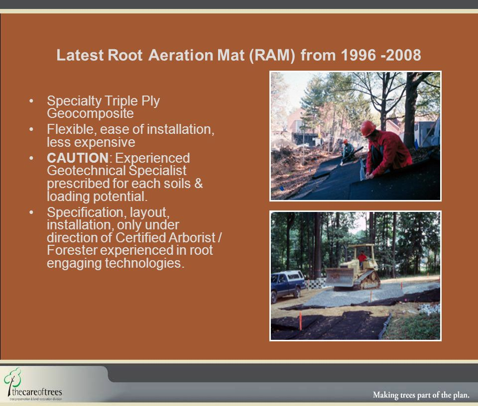 Latest Root Aeration Mat (RAM) from 1996 -2008 Specialty Triple Ply Geocomposite Flexible, ease of installation, less expensive CAUTION: Experienced Geotechnical Specialist prescribed for each soils & loading potential.
