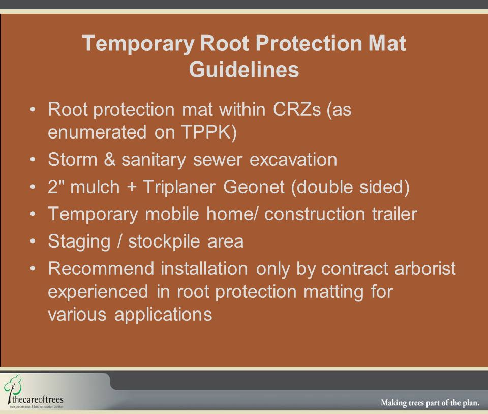 Temporary Root Protection Mat Guidelines Root protection mat within CRZs (as enumerated on TPPK) Storm & sanitary sewer excavation 2 mulch + Triplaner Geonet (double sided) Temporary mobile home/ construction trailer Staging / stockpile area Recommend installation only by contract arborist experienced in root protection matting for various applications