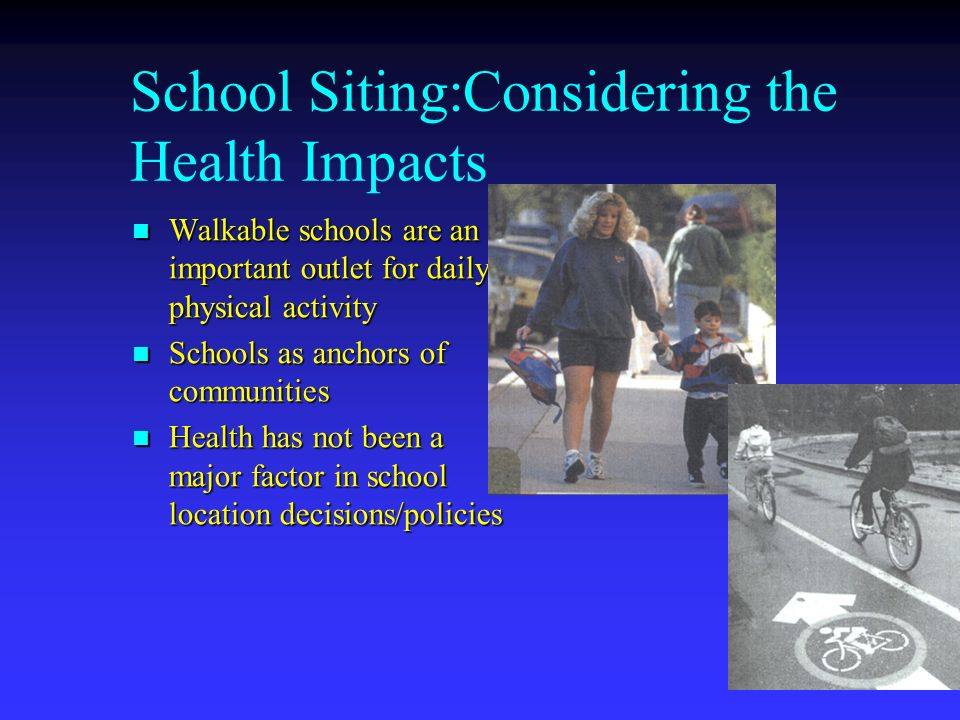 School Siting:Considering the Health Impacts Walkable schools are an important outlet for daily physical activity Walkable schools are an important outlet for daily physical activity Schools as anchors of communities Schools as anchors of communities Health has not been a major factor in school location decisions/policies Health has not been a major factor in school location decisions/policies