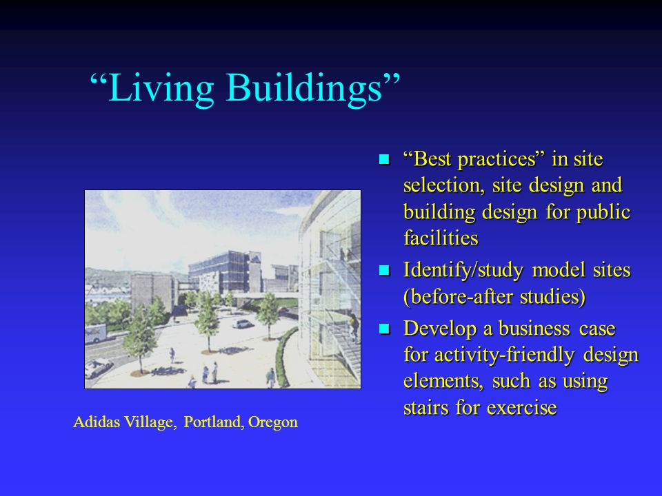Living Buildings Best practices in site selection, site design and building design for public facilities Identify/study model sites (before-after studies) Develop a business case for activity-friendly design elements, such as using stairs for exercise Adidas Village, Portland, Oregon