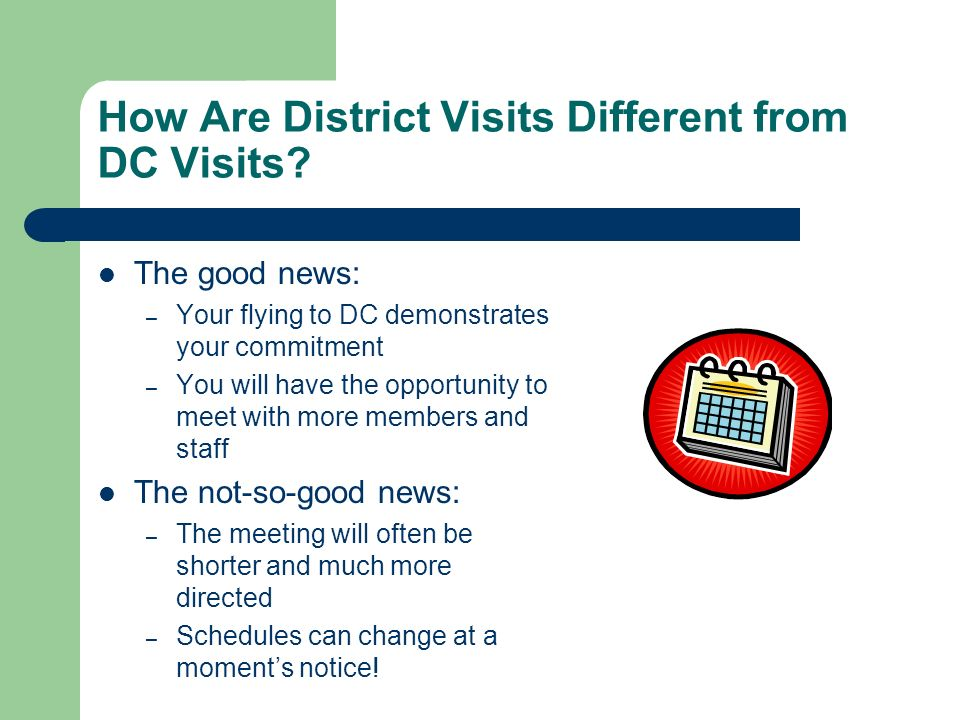 How Are District Visits Different from DC Visits? The good news: – Your flying to DC demonstrates your commitment – You will have the opportunity to m