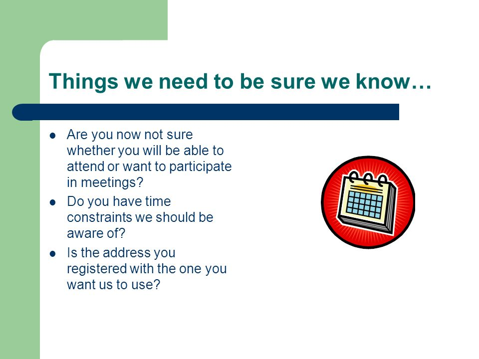 Things we need to be sure we know… Are you now not sure whether you will be able to attend or want to participate in meetings? Do you have time constr
