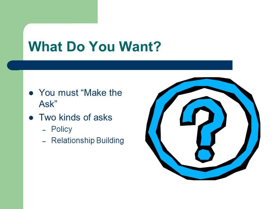 What Do You Want? You must Make the Ask Two kinds of asks – Policy – Relationship Building