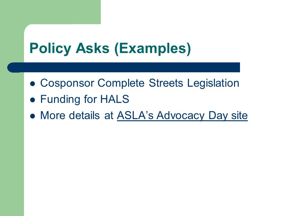 Policy Asks (Examples) Cosponsor Complete Streets Legislation Funding for HALS More details at ASLAs Advocacy Day siteASLAs Advocacy Day site