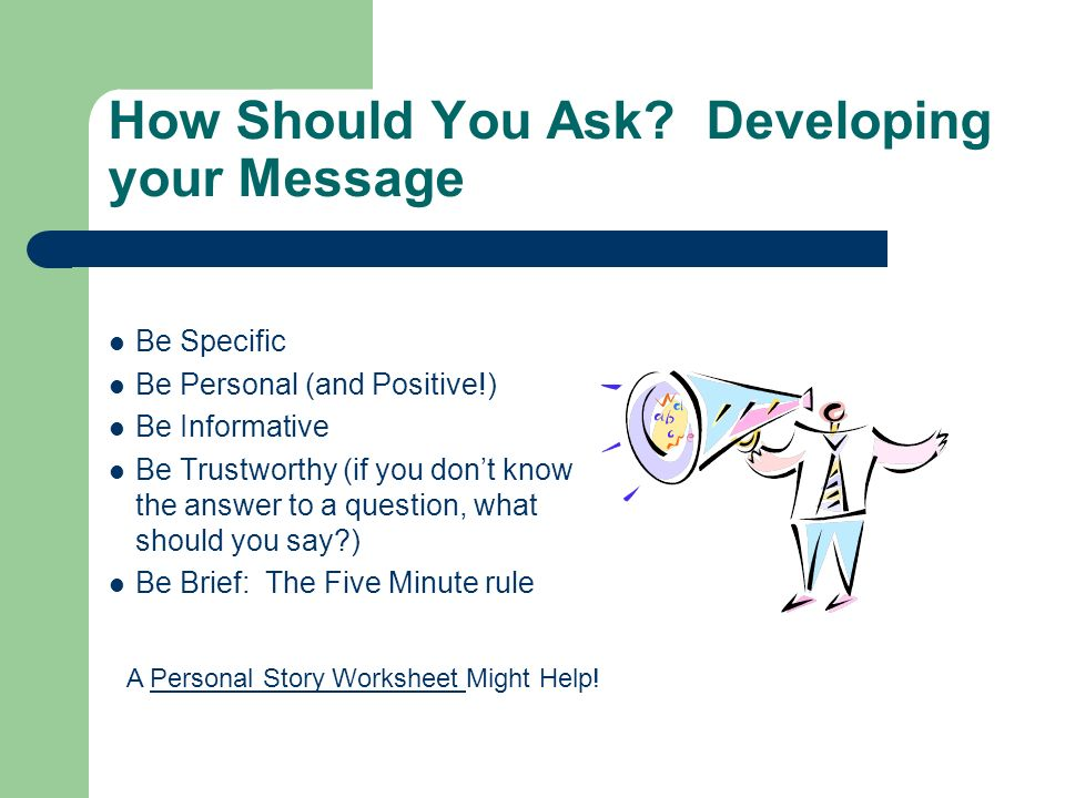 How Should You Ask? Developing your Message Be Specific Be Personal (and Positive!) Be Informative Be Trustworthy (if you dont know the answer to a qu