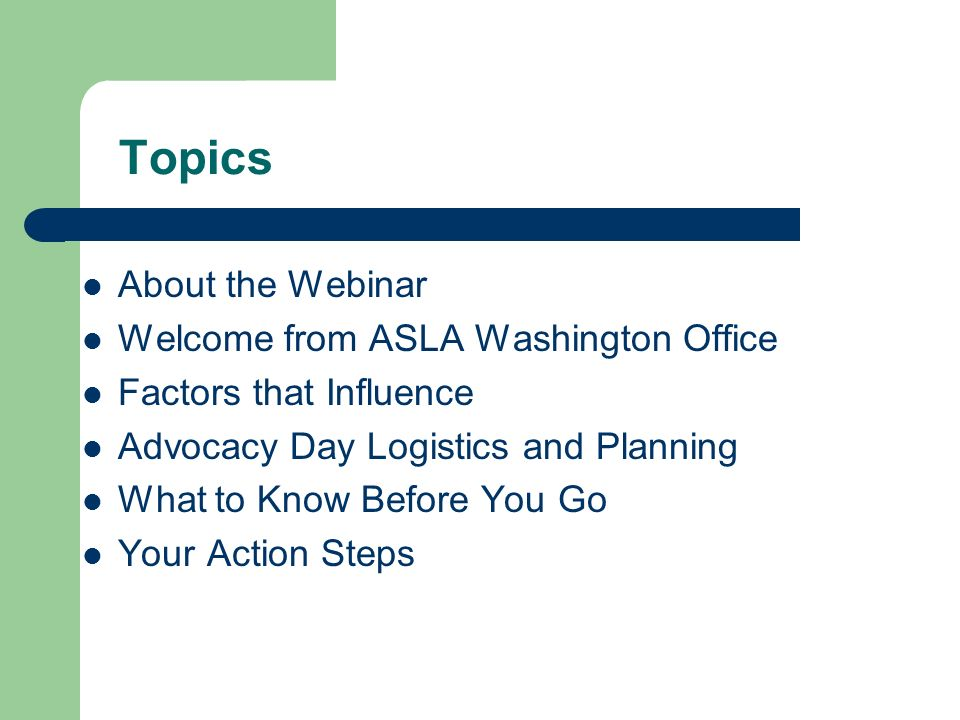Topics About the Webinar Welcome from ASLA Washington Office Factors that Influence Advocacy Day Logistics and Planning What to Know Before You Go You
