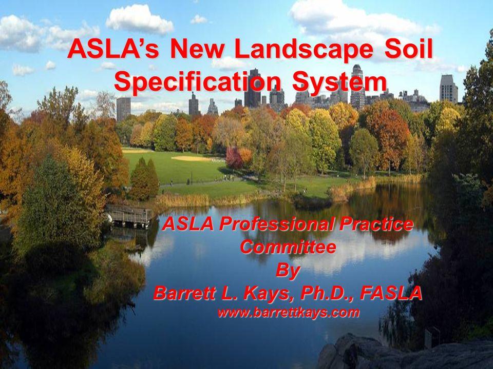 ASLAs New Landscape Soil Specification System ASLA Professional Practice Committee By Barrett L. Kays, Ph.D., FASLA www.barrettkays.com