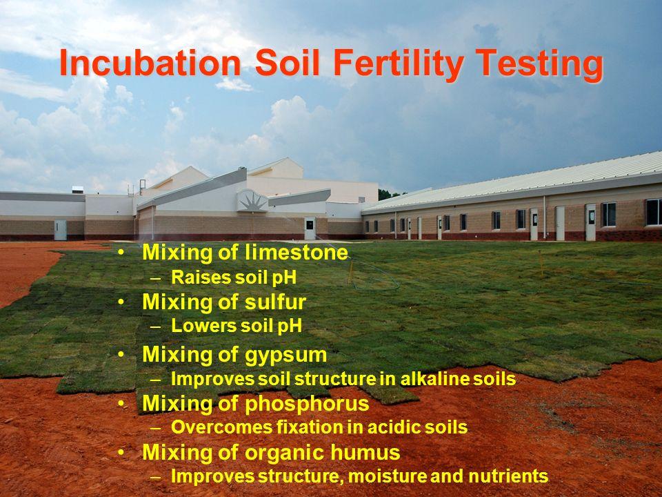 Incubation Soil Fertility Testing Mixing of limestone –Raises soil pH Mixing of sulfur –Lowers soil pH Mixing of gypsum –Improves soil structure in al
