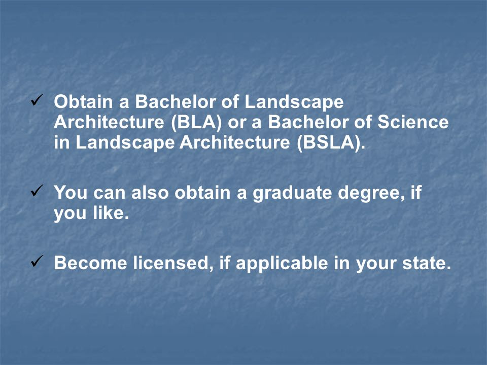 Obtain a Bachelor of Landscape Architecture (BLA) or a Bachelor of Science in Landscape Architecture (BSLA).