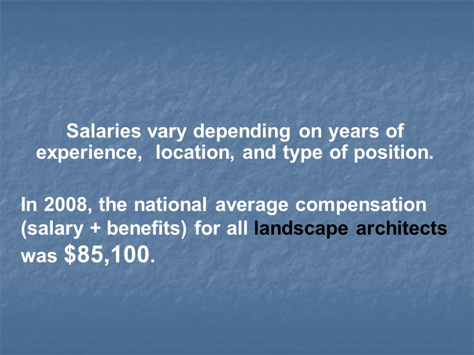 Salaries vary depending on years of experience, location, and type of position.