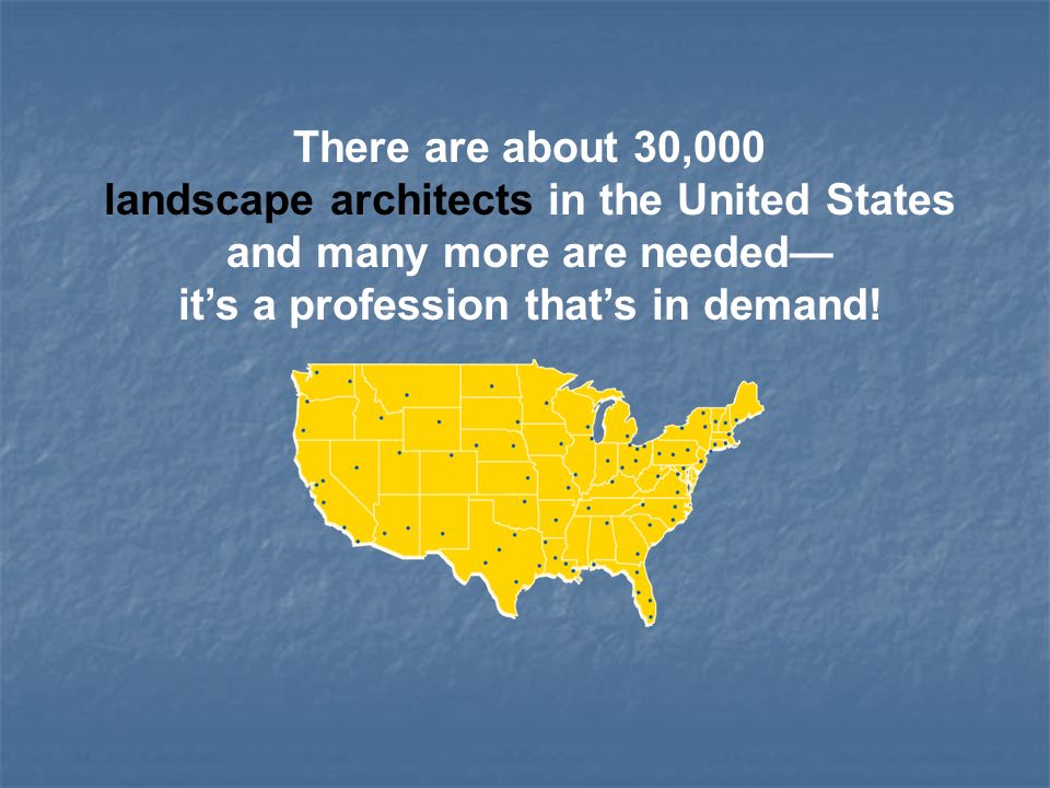 There are about 30,000 landscape architects in the United States and many more are needed its a profession thats in demand!