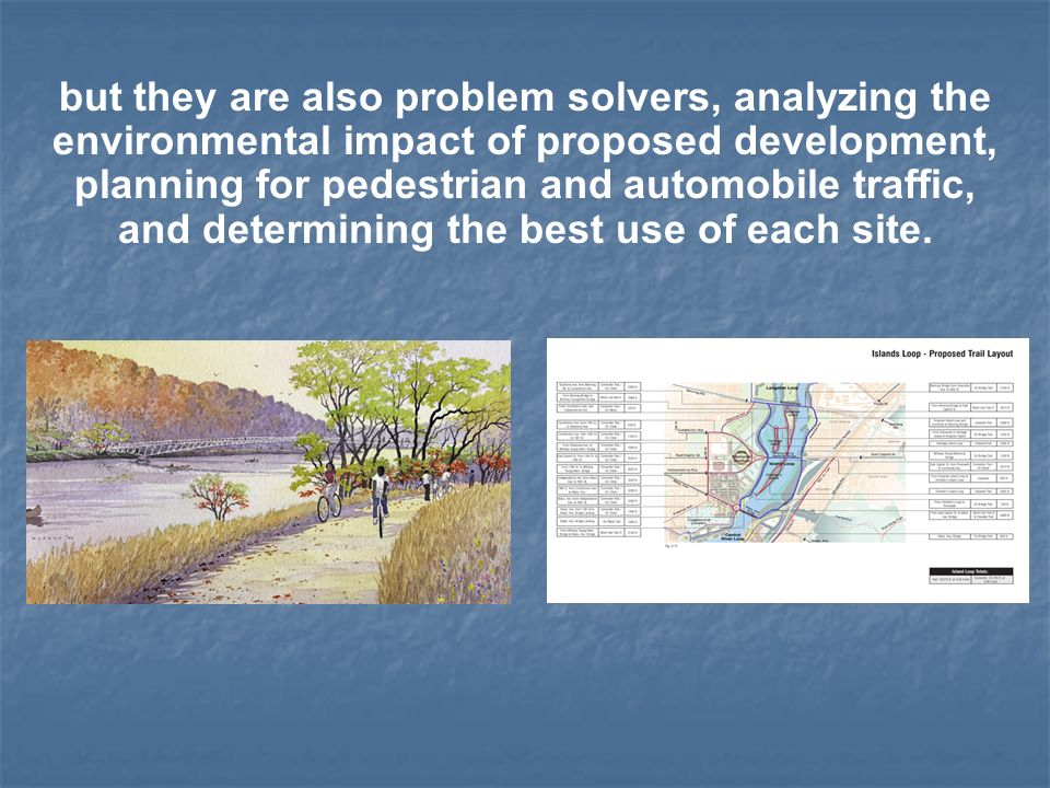 but they are also problem solvers, analyzing the environmental impact of proposed development, planning for pedestrian and automobile traffic, and determining the best use of each site.