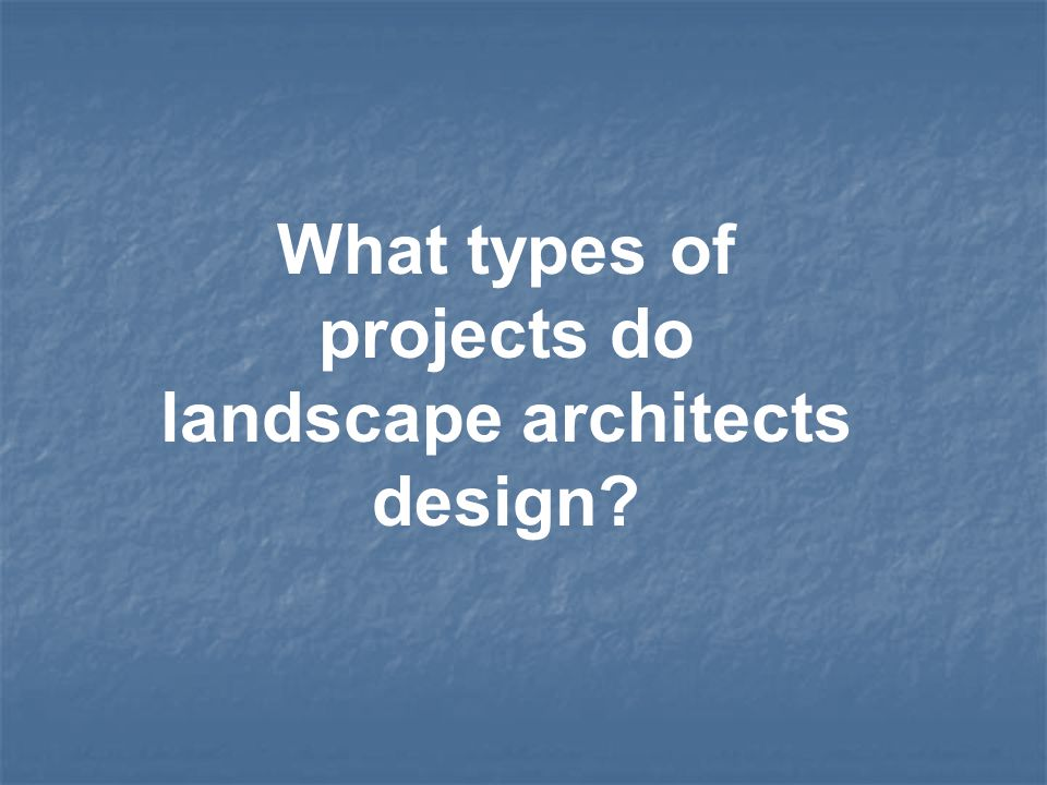 What types of projects do landscape architects design?