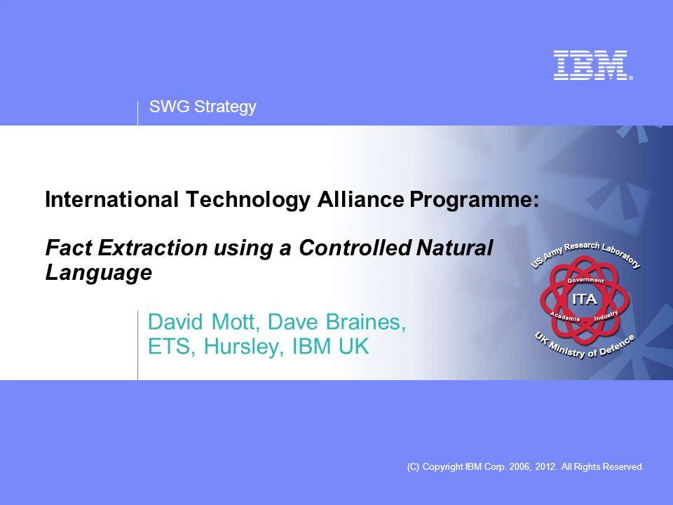SWG Strategy (C) Copyright IBM Corp. 2006, 2012. All Rights Reserved. International Technology Alliance Programme: Fact Extraction using a Controlled
