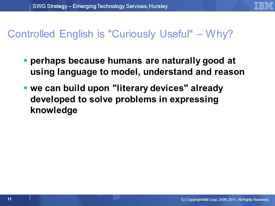 SWG Strategy – Emerging Technology Services, Hursley (C) Copyright IBM Corp. 2006, 2011. All Rights Reserved. 11 Controlled English is