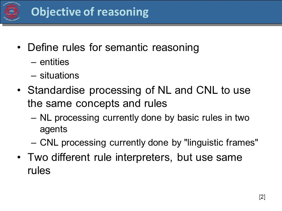 [2] Objective of reasoning Define rules for semantic reasoning –entities –situations Standardise processing of NL and CNL to use the same concepts and rules –NL processing currently done by basic rules in two agents –CNL processing currently done by linguistic frames Two different rule interpreters, but use same rules