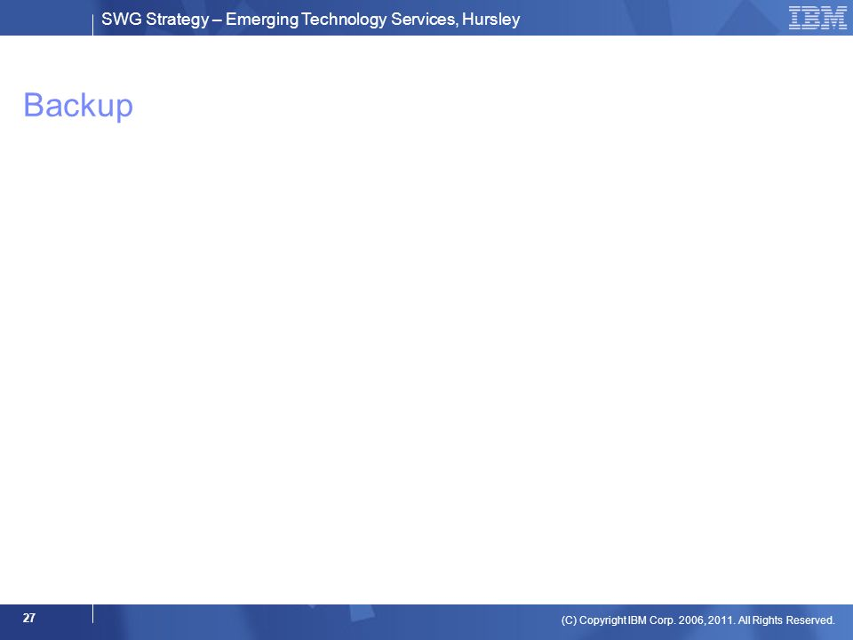 SWG Strategy – Emerging Technology Services, Hursley (C) Copyright IBM Corp. 2006, 2011. All Rights Reserved. 27 Backup