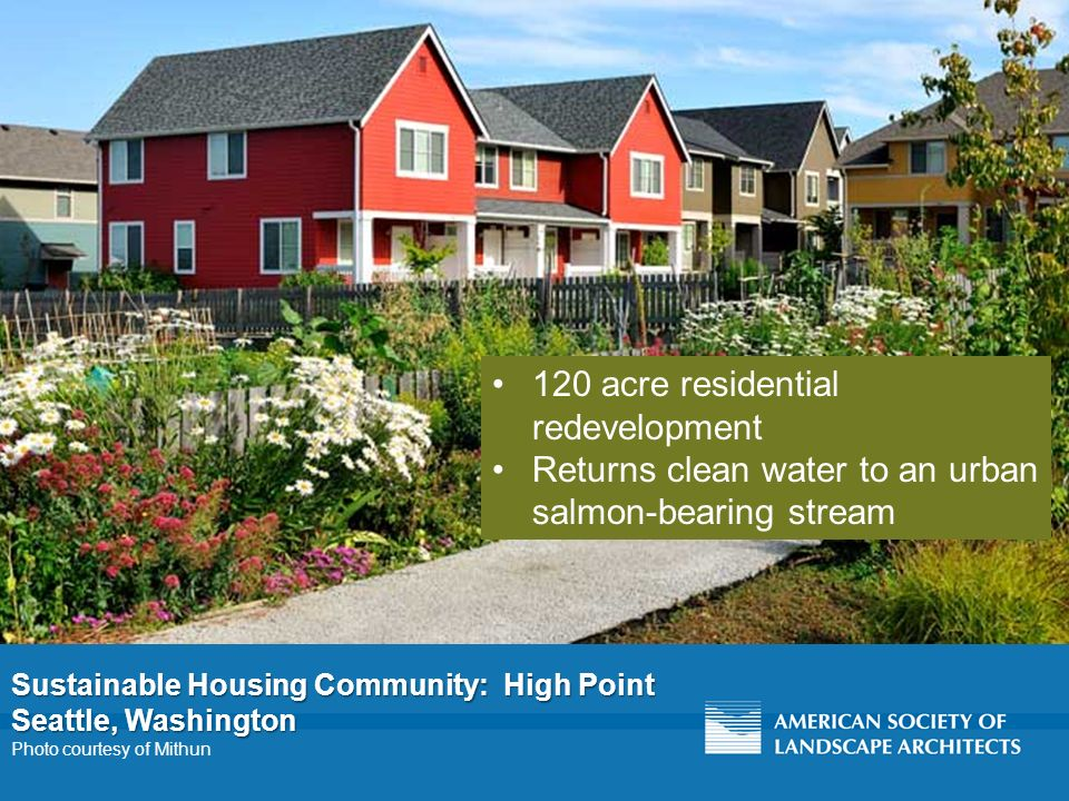 Sustainable Housing Community: High Point Seattle, Washington Photo courtesy of Mithun 120 acre residential redevelopment Returns clean water to an urban salmon-bearing stream