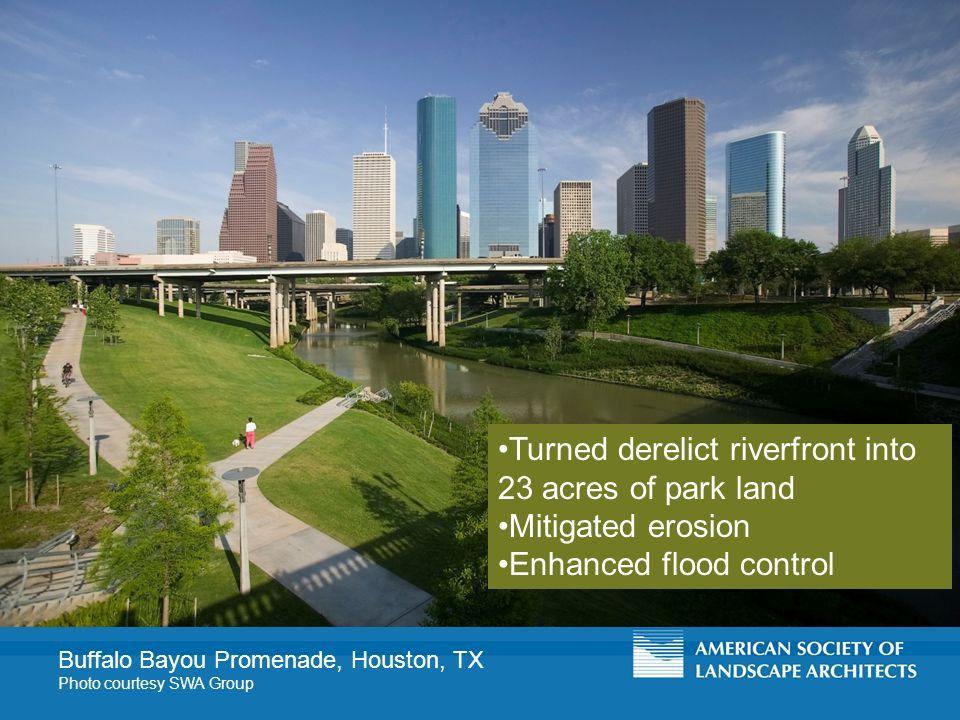 Buffalo Bayou Promenade, Houston, TX Photo courtesy SWA Group Turned derelict riverfront into 23 acres of park land Mitigated erosion Enhanced flood control