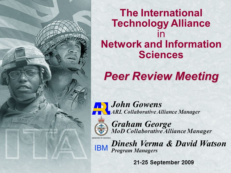 The International Technology Alliance in Network and Information Sciences Peer Review Meeting John Gowens ARL Collaborative Alliance Manager Graham George MoD Collaborative Alliance Manager Dinesh Verma & David Watson Program Managers IBM 21-25 September 2009