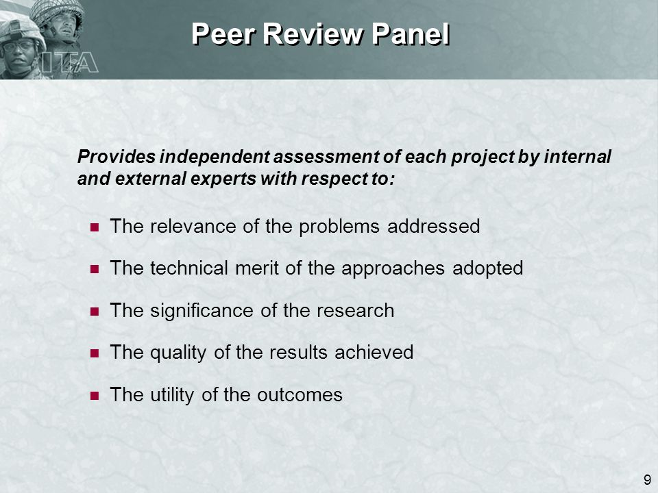 9 Peer Review Panel Provides independent assessment of each project by internal and external experts with respect to: The relevance of the problems ad