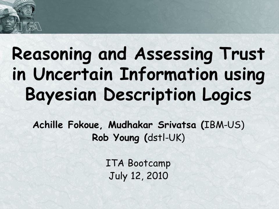Reasoning and Assessing Trust in Uncertain Information using Bayesian Description Logics Achille Fokoue, Mudhakar Srivatsa (IBM-US) Rob Young (dstl-UK) ITA Bootcamp July 12, 2010
