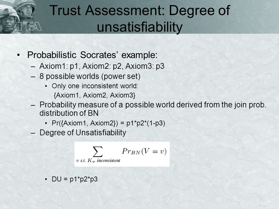 Trust Assessment: Degree of unsatisfiability Probabilistic Socrates example: –Axiom1: p1, Axiom2: p2, Axiom3: p3 –8 possible worlds (power set) Only one inconsistent world: {Axiom1, Axiom2, Axiom3} –Probability measure of a possible world derived from the join prob.