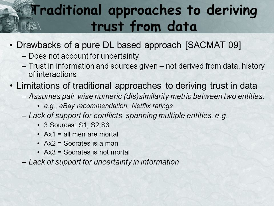 Traditional approaches to deriving trust from data Drawbacks of a pure DL based approach [SACMAT 09] –Does not account for uncertainty –Trust in information and sources given – not derived from data, history of interactions Limitations of traditional approaches to deriving trust in data –Assumes pair-wise numeric (dis)similarity metric between two entities: e.g., eBay recommendation, Netflix ratings –Lack of support for conflicts spanning multiple entities: e.g., 3 Sources: S1, S2,S3 Ax1 = all men are mortal Ax2 = Socrates is a man Ax3 = Socrates is not mortal –Lack of support for uncertainty in information