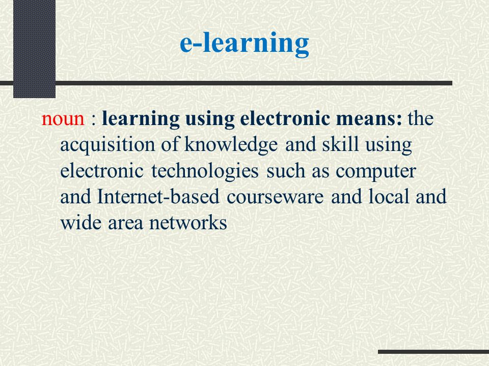e-learning noun : learning using electronic means: the acquisition of knowledge and skill using electronic technologies such as computer and Internet-